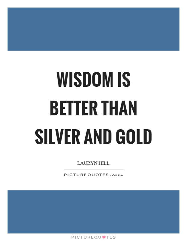 Wisdom is better than silver and gold Picture Quote #1