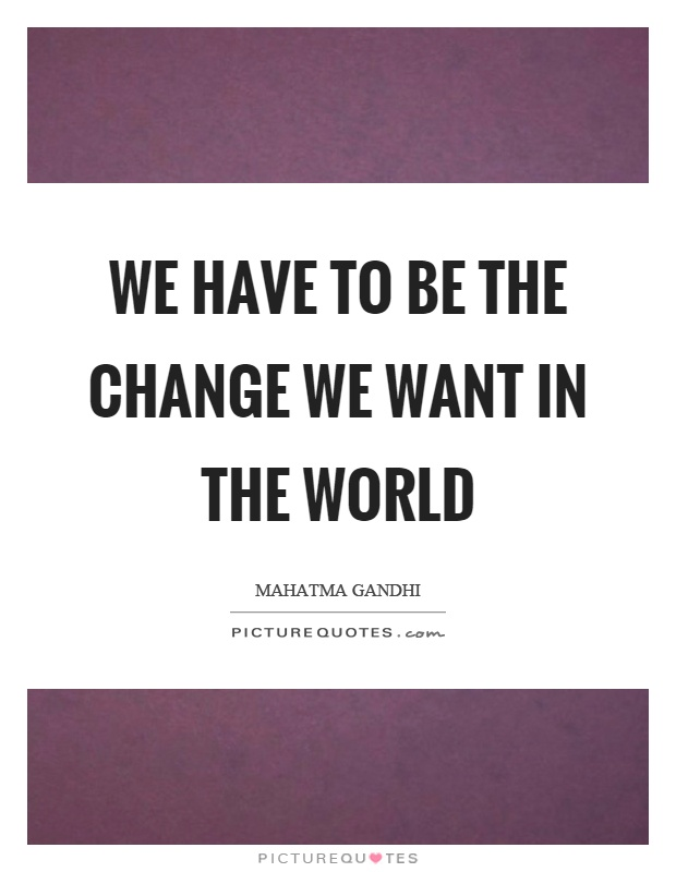 We have to be the change we want in the world Picture Quote #1