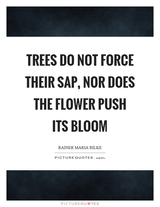 Trees do not force their sap, nor does the flower push its bloom Picture Quote #1