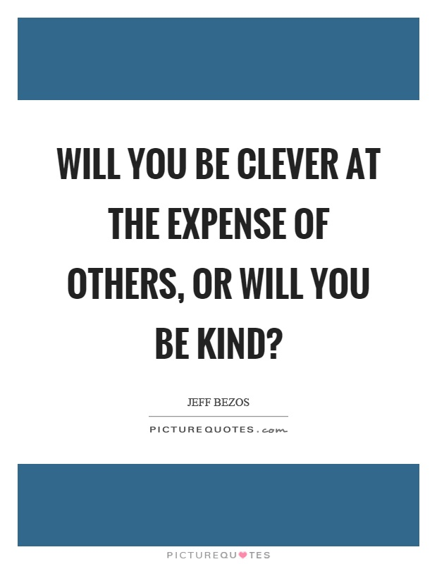 Will you be clever at the expense of others, or will you be kind? Picture Quote #1