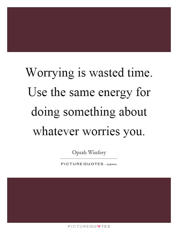Worrying is wasted time. Use the same energy for doing something about whatever worries you Picture Quote #1