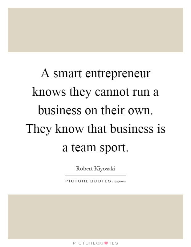 a smart entrepreneur knows they cannot run a business on their