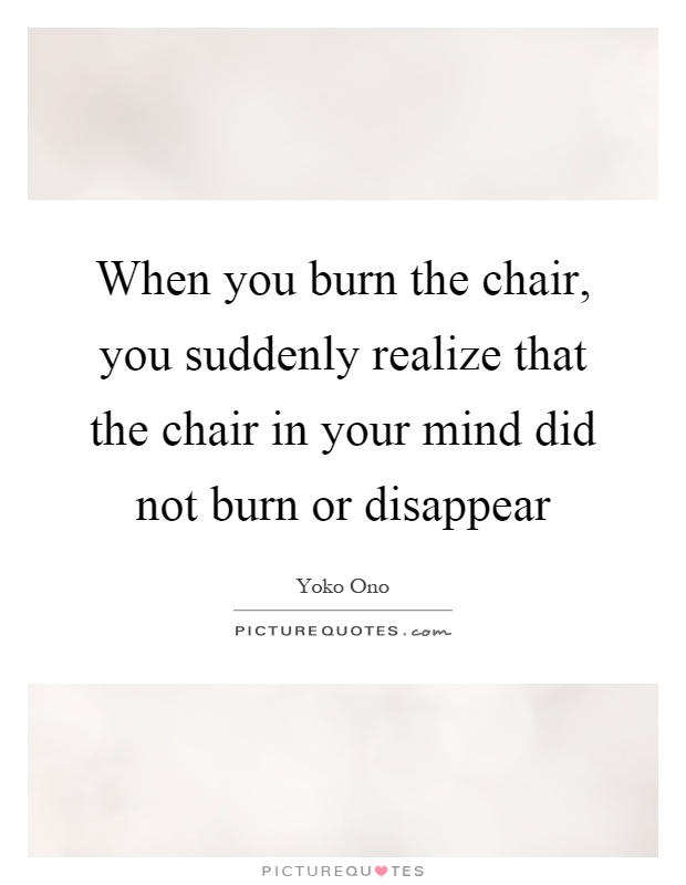 When you burn the chair, you suddenly realize that the chair in your mind did not burn or disappear Picture Quote #1