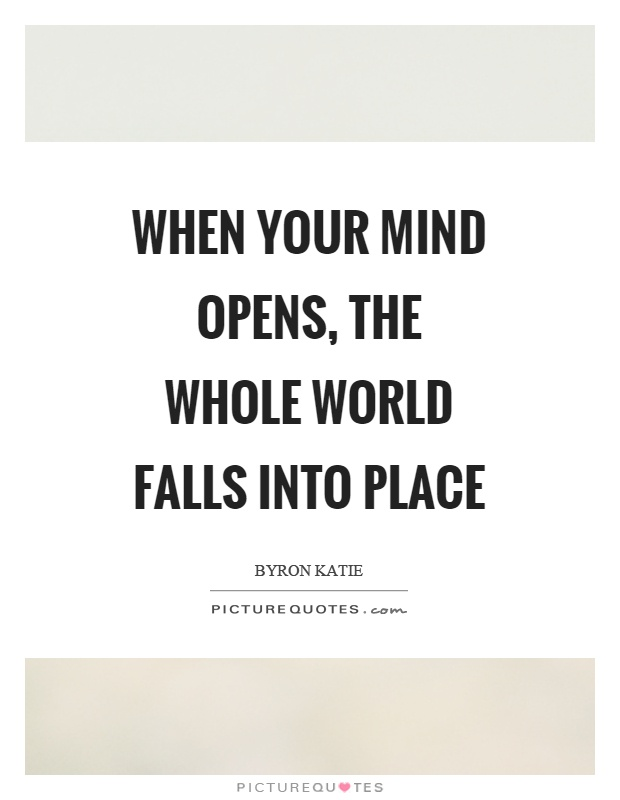 When your mind opens, the whole world falls into place Picture Quote #1
