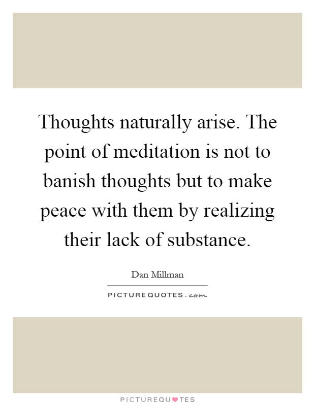 Thoughts naturally arise. The point of meditation is not to banish thoughts but to make peace with them by realizing their lack of substance Picture Quote #1