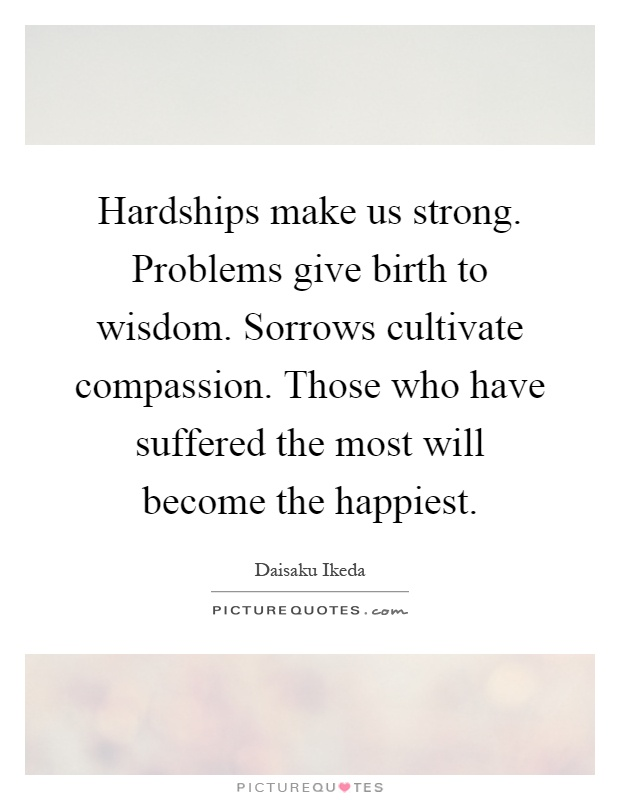 Hardships make us strong. Problems give birth to wisdom. Sorrows cultivate compassion. Those who have suffered the most will become the happiest Picture Quote #1