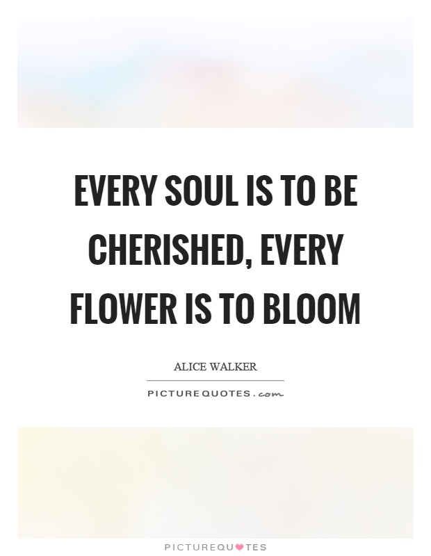 Every soul is to be cherished, every flower is to bloom Picture Quote #1