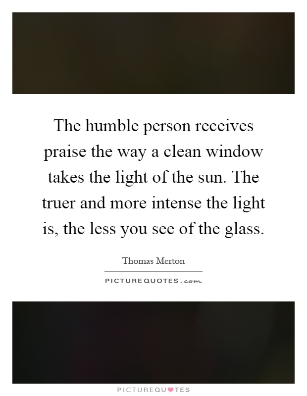 The humble person receives praise the way a clean window takes the light of the sun. The truer and more intense the light is, the less you see of the glass Picture Quote #1