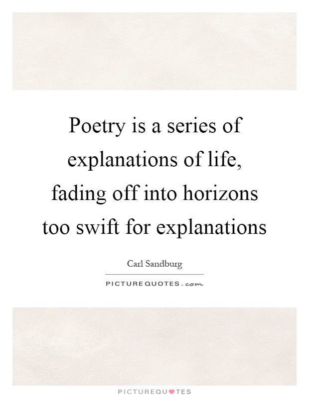 Poetry is a series of explanations of life, fading off into horizons too swift for explanations Picture Quote #1