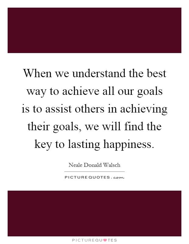 When we understand the best way to achieve all our goals is to assist others in achieving their goals, we will find the key to lasting happiness Picture Quote #1