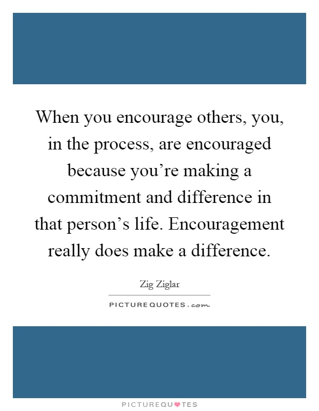 When you encourage others, you, in the process, are encouraged because you're making a commitment and difference in that person's life. Encouragement really does make a difference Picture Quote #1