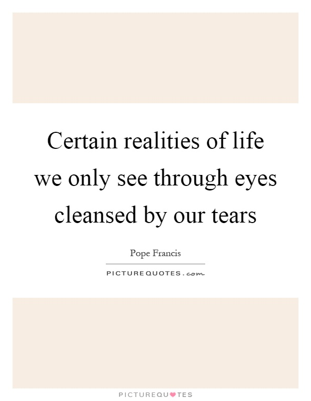 Certain realities of life we only see through eyes cleansed by our tears Picture Quote #1