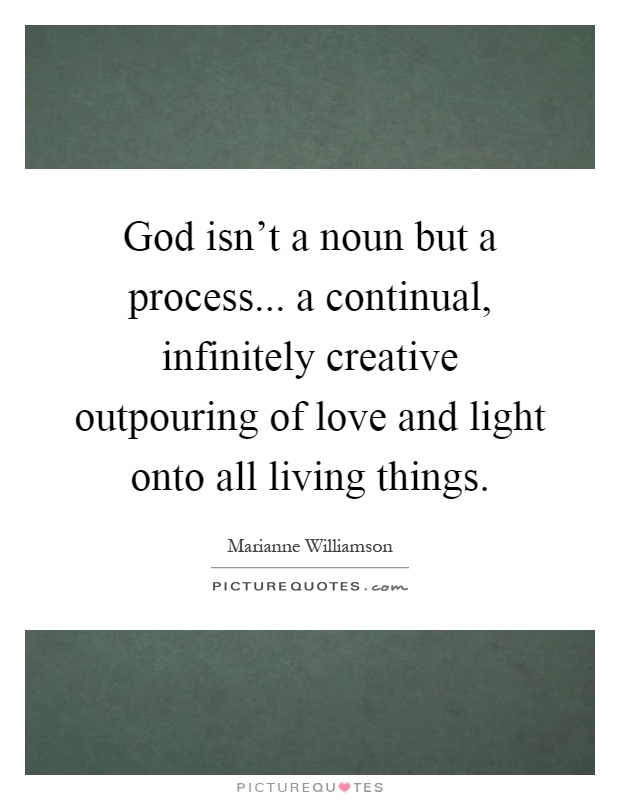 God isn't a noun but a process... a continual, infinitely creative outpouring of love and light onto all living things Picture Quote #1