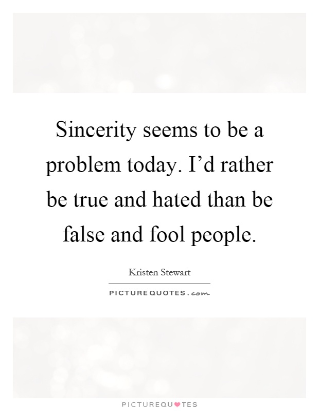 Sincerity seems to be a problem today. I'd rather be true and hated than be false and fool people Picture Quote #1
