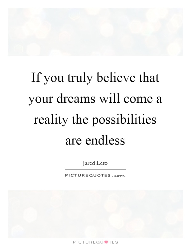 If you truly believe that your dreams will come a reality the possibilities are endless Picture Quote #1