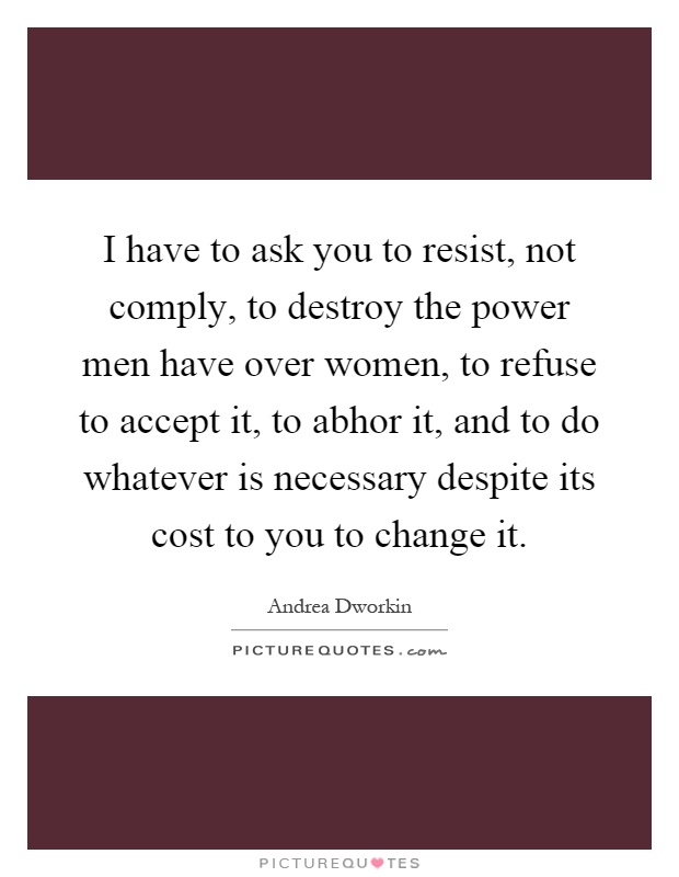 I have to ask you to resist, not comply, to destroy the power men have over women, to refuse to accept it, to abhor it, and to do whatever is necessary despite its cost to you to change it Picture Quote #1