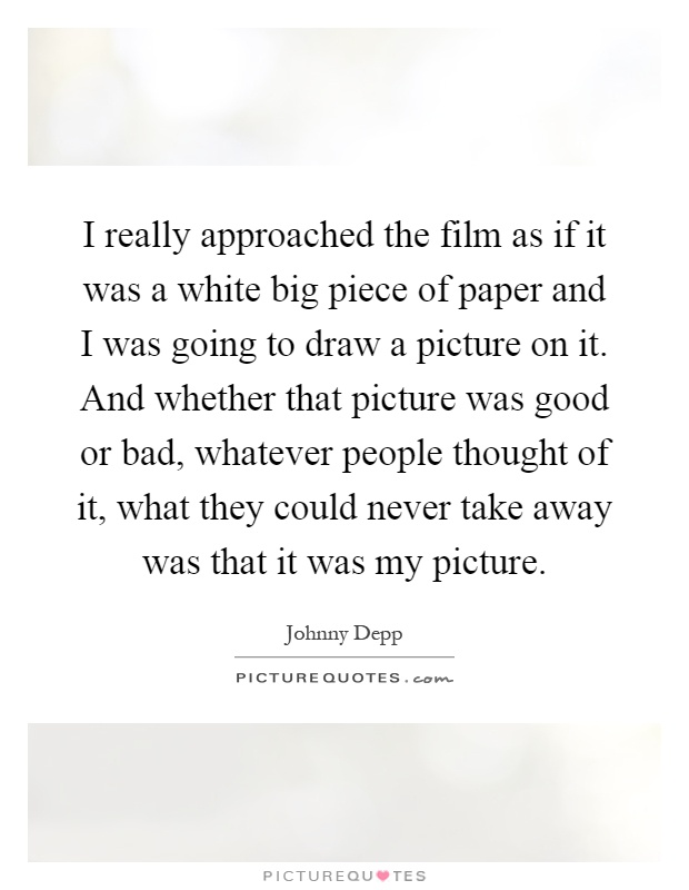 I really approached the film as if it was a white big piece of paper and I was going to draw a picture on it. And whether that picture was good or bad, whatever people thought of it, what they could never take away was that it was my picture Picture Quote #1