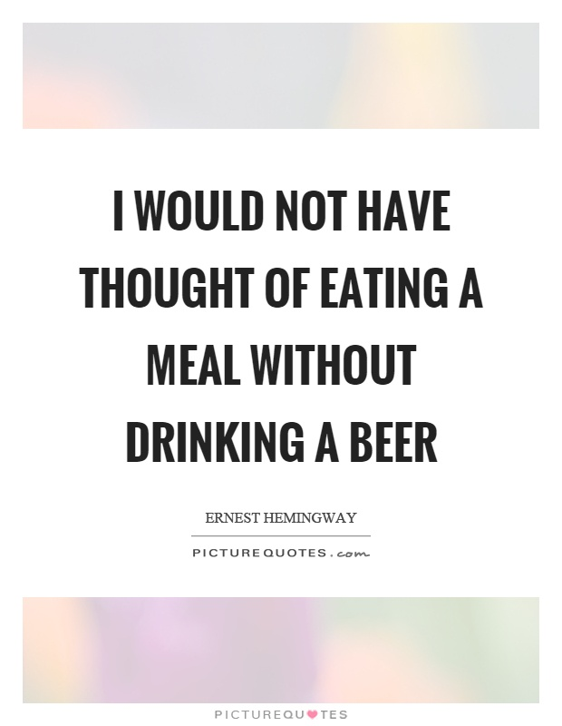 I would not have thought of eating a meal without drinking a beer Picture Quote #1