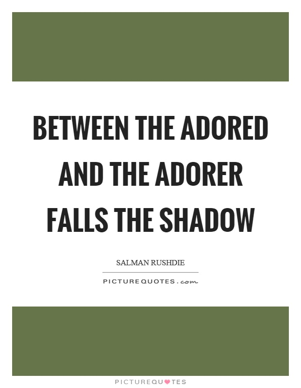Between the adored and the adorer falls the shadow Picture Quote #1