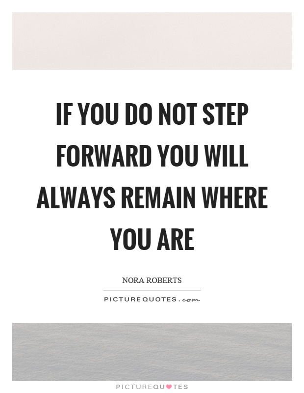 If you do not step forward you will always remain where you are Picture Quote #1
