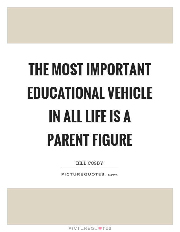 The most important educational vehicle in all life is a parent figure Picture Quote #1