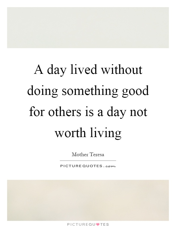 A day lived without doing something good for others is a day not worth living Picture Quote #1