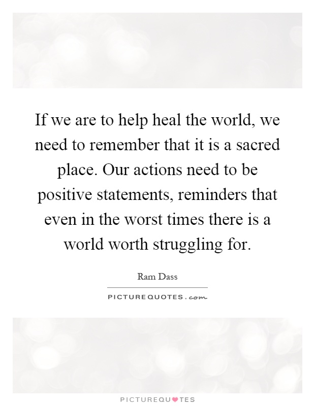 If we are to help heal the world, we need to remember that it is a sacred place. Our actions need to be positive statements, reminders that even in the worst times there is a world worth struggling for Picture Quote #1
