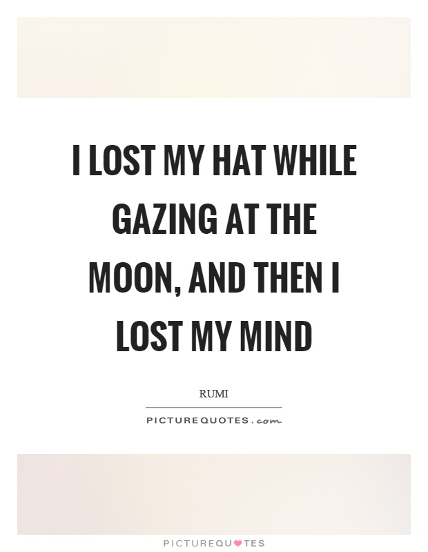 I lost my hat while gazing at the moon, and then I lost my mind Picture Quote #1