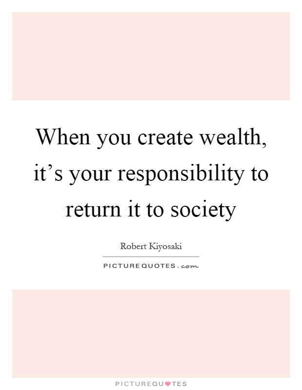 When you create wealth, it's your responsibility to return it to society Picture Quote #1