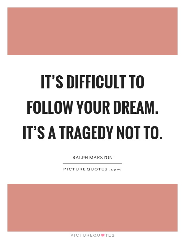 It's difficult to follow your dream. It's a tragedy not to Picture Quote #1