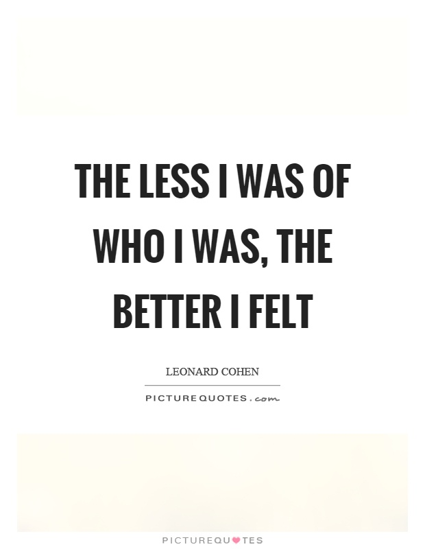 The less I was of who I was, the better I felt Picture Quote #1