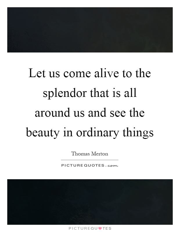 Let us come alive to the splendor that is all around us and see the beauty in ordinary things Picture Quote #1