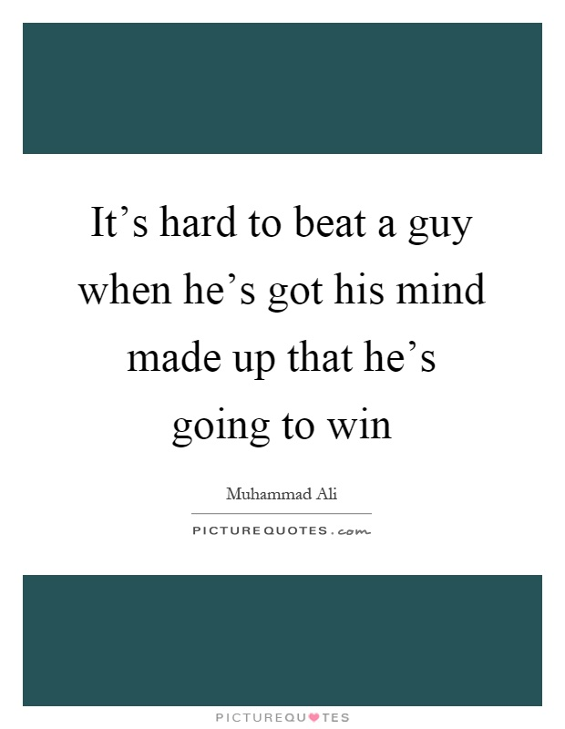 It's hard to beat a guy when he's got his mind made up that he's going to win Picture Quote #1