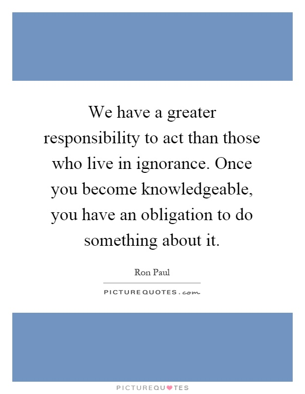 We have a greater responsibility to act than those who live in ignorance. Once you become knowledgeable, you have an obligation to do something about it Picture Quote #1