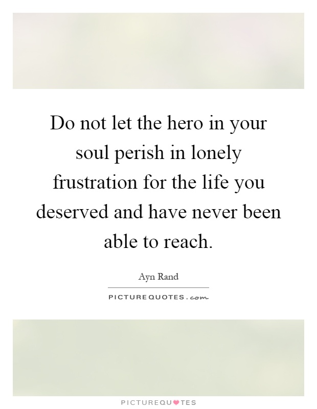 Do Not Let The Hero In Your Soul Perish In Lonely Frustration