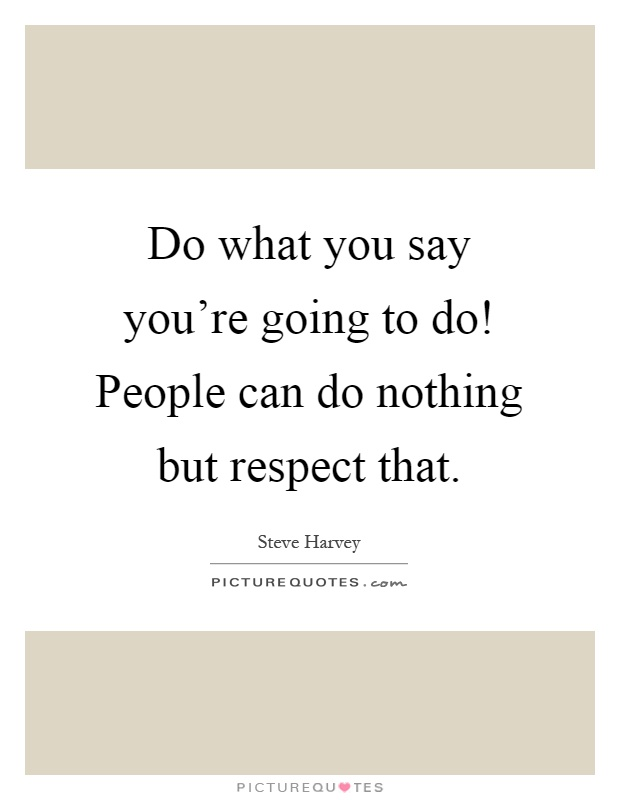 Do what you say you're going to do! People can do nothing but respect that Picture Quote #1