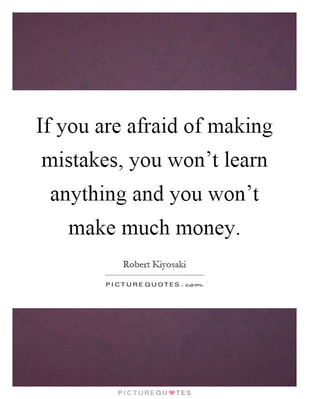 If you are afraid of making mistakes, you won't learn anything and you won't make much money Picture Quote #1
