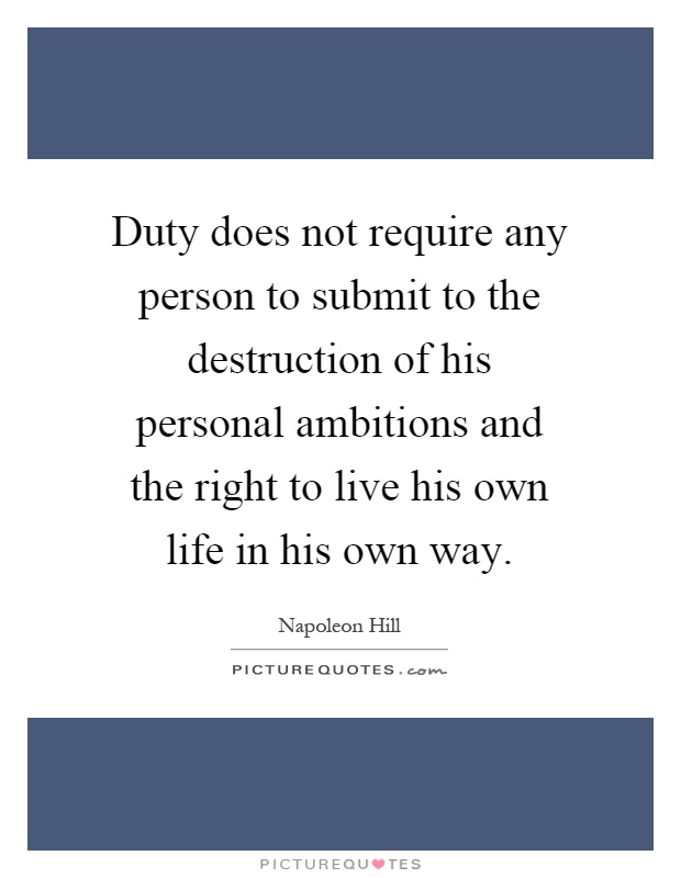 Duty does not require any person to submit to the destruction of his personal ambitions and the right to live his own life in his own way Picture Quote #1