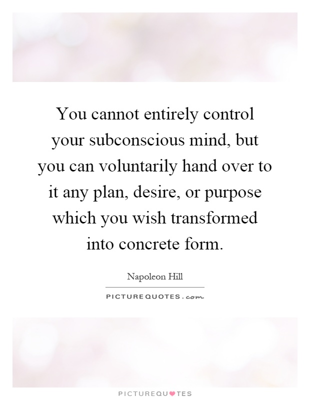 You cannot entirely control your subconscious mind, but you can voluntarily hand over to it any plan, desire, or purpose which you wish transformed into concrete form Picture Quote #1