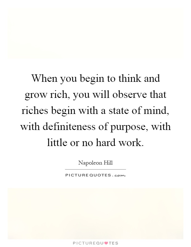 When you begin to think and grow rich, you will observe that riches begin with a state of mind, with definiteness of purpose, with little or no hard work Picture Quote #1