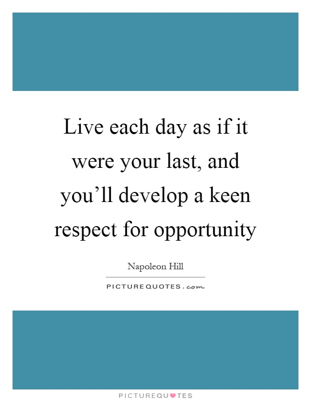 Live each day as if it were your last, and you'll develop a keen respect for opportunity Picture Quote #1