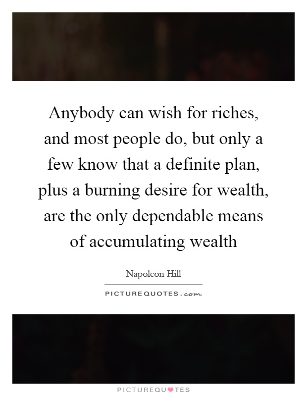 Anybody can wish for riches, and most people do, but only a few know that a definite plan, plus a burning desire for wealth, are the only dependable means of accumulating wealth Picture Quote #1