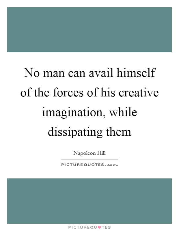 No man can avail himself of the forces of his creative imagination, while dissipating them Picture Quote #1