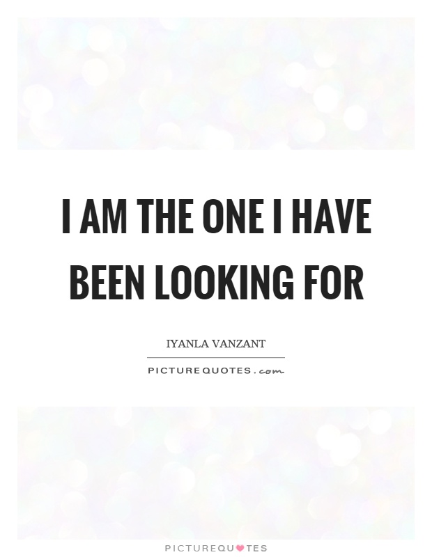 I am the one I have been looking for Picture Quote #1