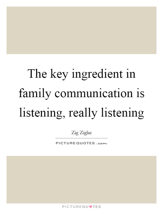 The key ingredient in family communication is listening, really listening Picture Quote #1