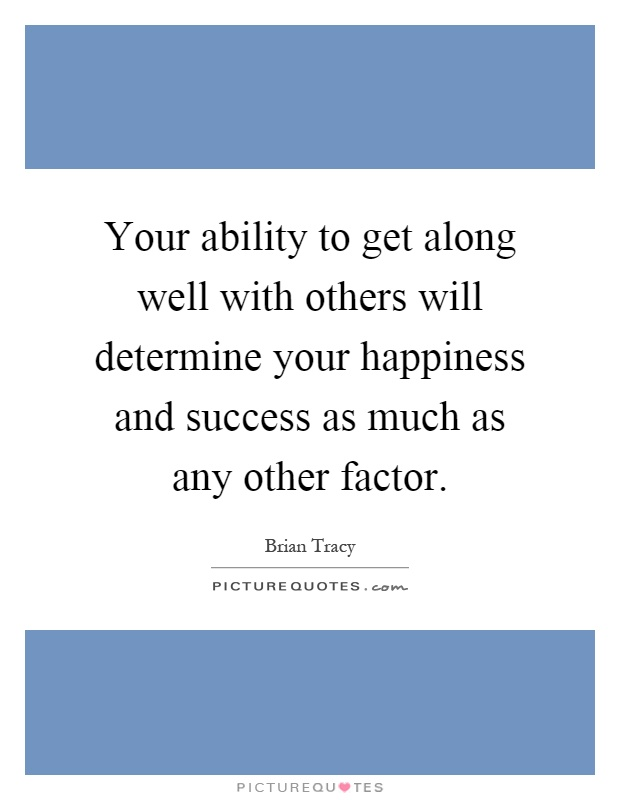 Your ability to get along well with others will determine your happiness and success as much as any other factor Picture Quote #1