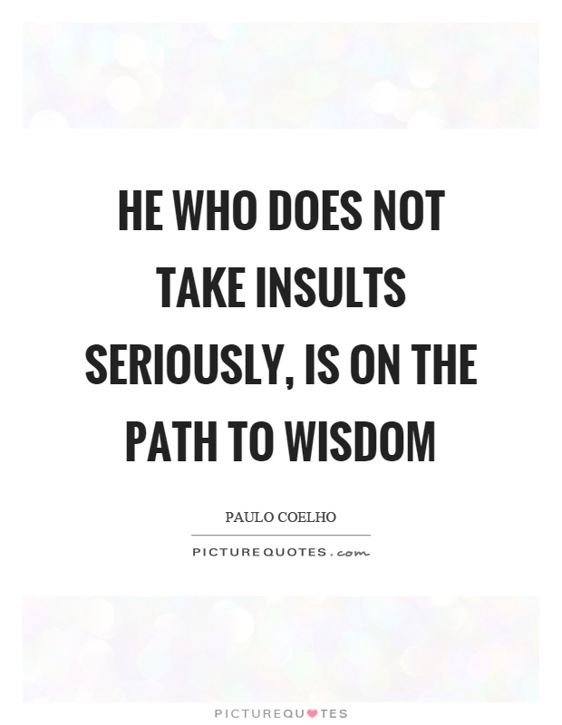 He who does not take insults seriously, is on the path to wisdom Picture Quote #1