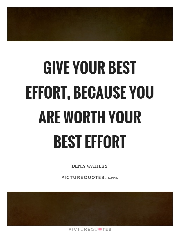 Give your best effort, because you are worth your best effort Picture Quote #1