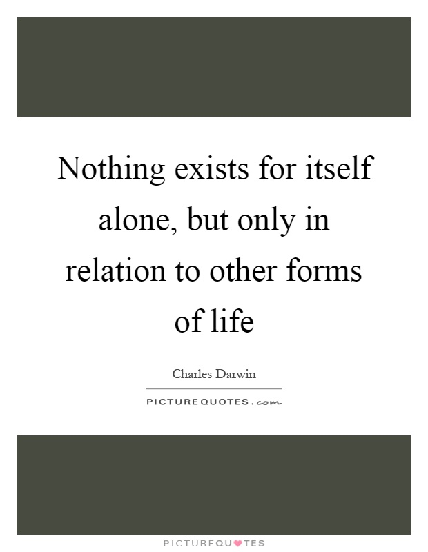 Nothing exists for itself alone, but only in relation to other forms of life Picture Quote #1