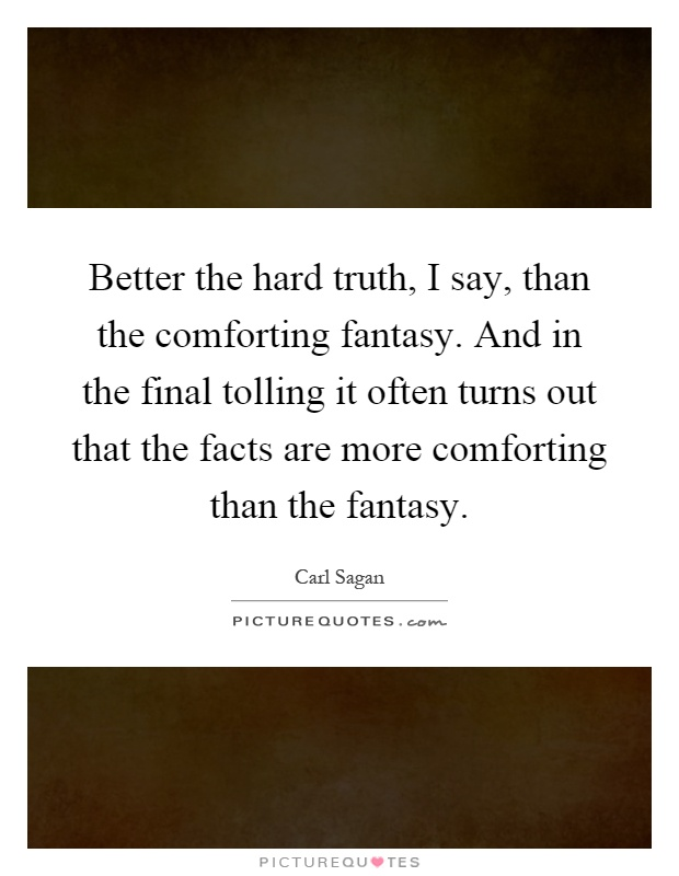 Better the hard truth, I say, than the comforting fantasy. And in the final tolling it often turns out that the facts are more comforting than the fantasy Picture Quote #1